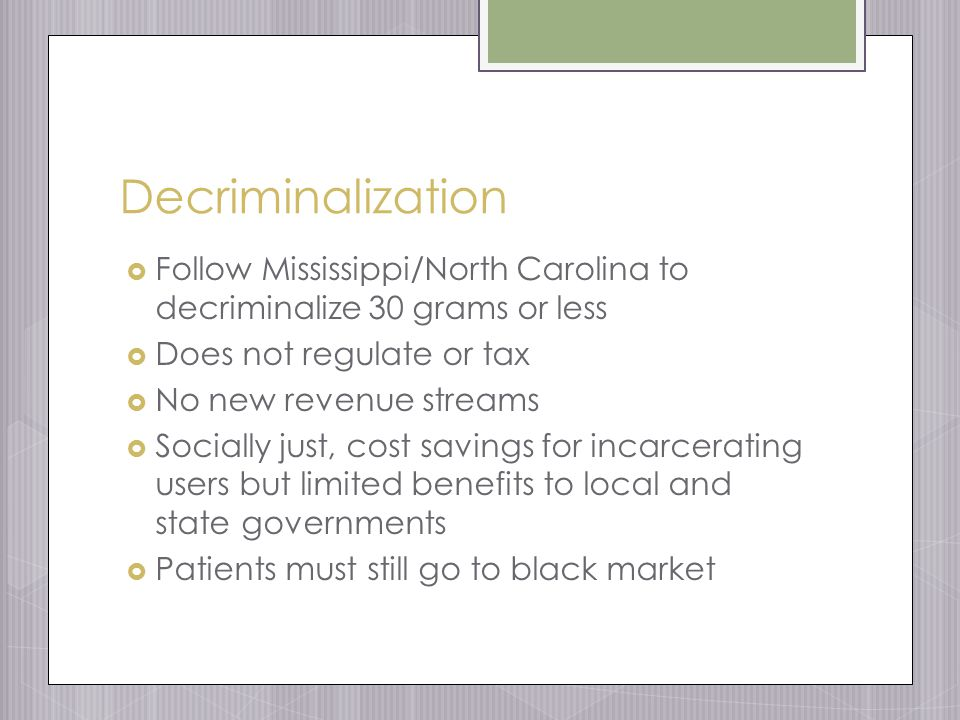 Decriminalization  Follow Mississippi/North Carolina to decriminalize 30 grams or less  Does not regulate or tax  No new revenue streams  Socially just, cost savings for incarcerating users but limited benefits to local and state governments  Patients must still go to black market