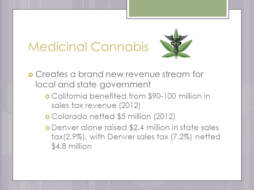 Medicinal Cannabis  Creates a brand new revenue stream for local and state government  California benefited from $90-100 million in sales tax revenue (2012)  Colorado netted $5 million (2012)  Denver alone raised $2.4 million in state sales tax(2.9%), with Denver sales tax (7.2%) netted $4.8 million