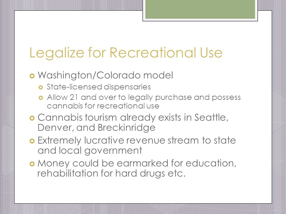 Legalize for Recreational Use  Washington/Colorado model  State-licensed dispensaries  Allow 21 and over to legally purchase and possess cannabis for recreational use  Cannabis tourism already exists in Seattle, Denver, and Breckinridge  Extremely lucrative revenue stream to state and local government  Money could be earmarked for education, rehabilitation for hard drugs etc.