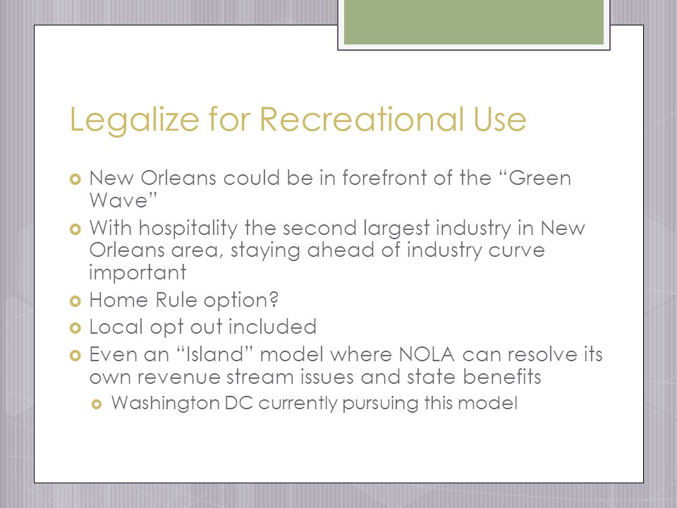 Legalize for Recreational Use  New Orleans could be in forefront of the Green Wave  With hospitality the second largest industry in New Orleans area, staying ahead of industry curve important  Home Rule option.