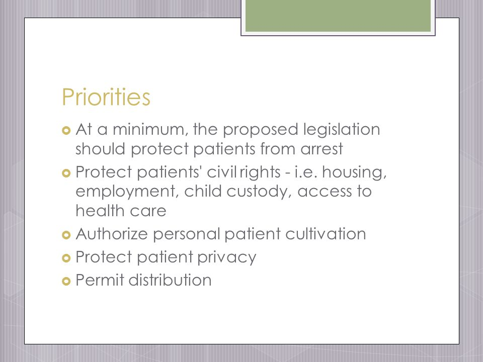 Priorities  At a minimum, the proposed legislation should protect patients from arrest  Protect patients civil rights - i.e.
