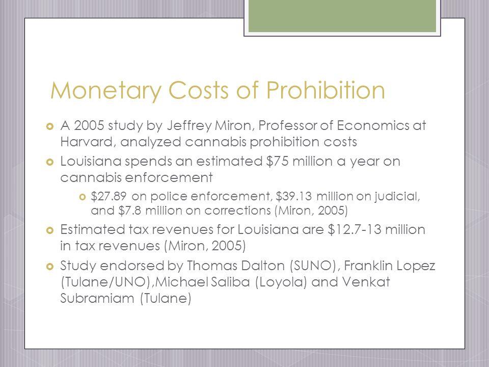 Monetary Costs of Prohibition  A 2005 study by Jeffrey Miron, Professor of Economics at Harvard, analyzed cannabis prohibition costs  Louisiana spends an estimated $75 million a year on cannabis enforcement  $27.89 on police enforcement, $39.13 million on judicial, and $7.8 million on corrections (Miron, 2005)  Estimated tax revenues for Louisiana are $12.7-13 million in tax revenues (Miron, 2005)  Study endorsed by Thomas Dalton (SUNO), Franklin Lopez (Tulane/UNO),Michael Saliba (Loyola) and Venkat Subramiam (Tulane)