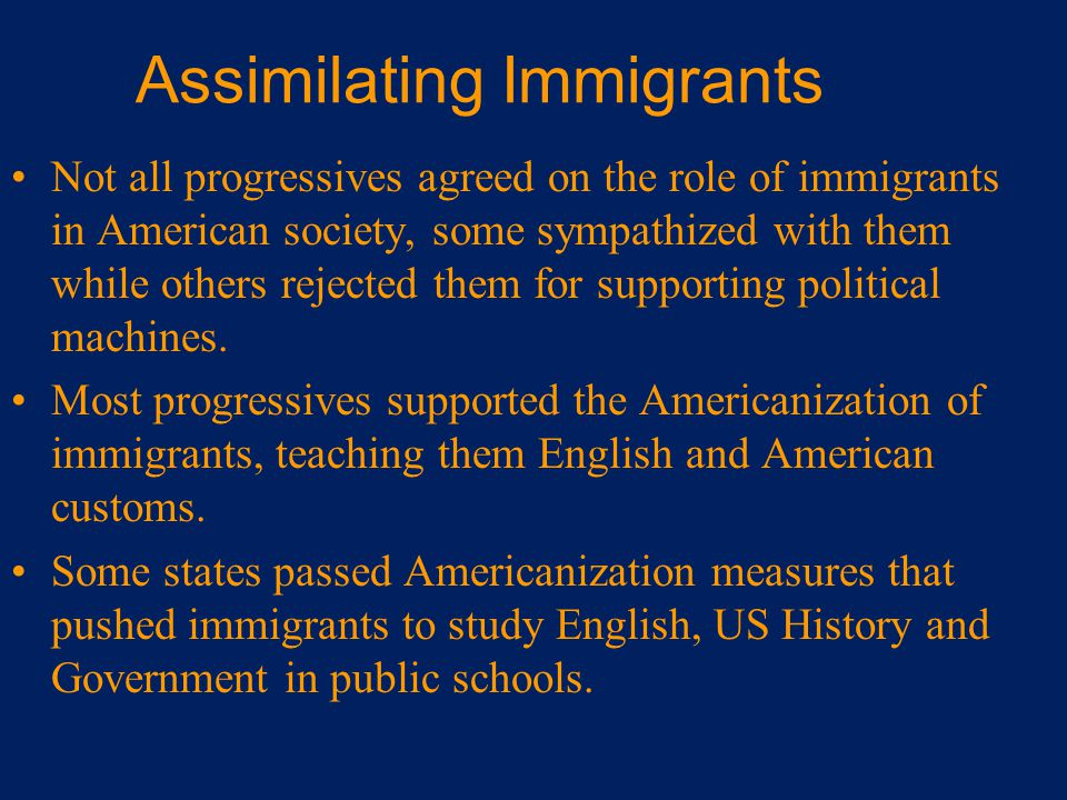 Assimilating Immigrants Not all progressives agreed on the role of immigrants in American society, some sympathized with them while others rejected th