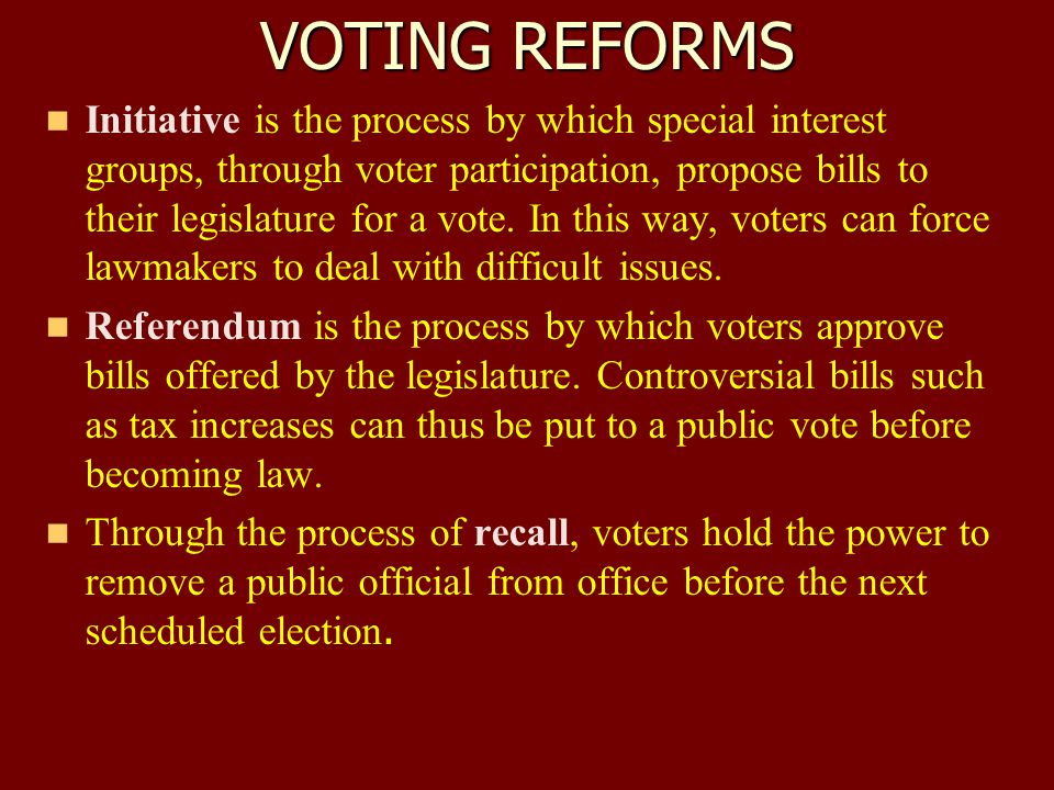 VOTING REFORMS Initiative is the process by which special interest groups, through voter participation, propose bills to their legislature for a vote.