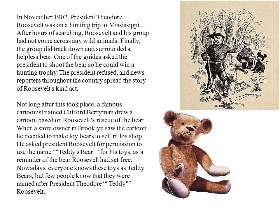 In November 1902, President Theodore Roosevelt was on a hunting trip to Mississippi. After hours of searching, Roosevelt and his group had not come ac