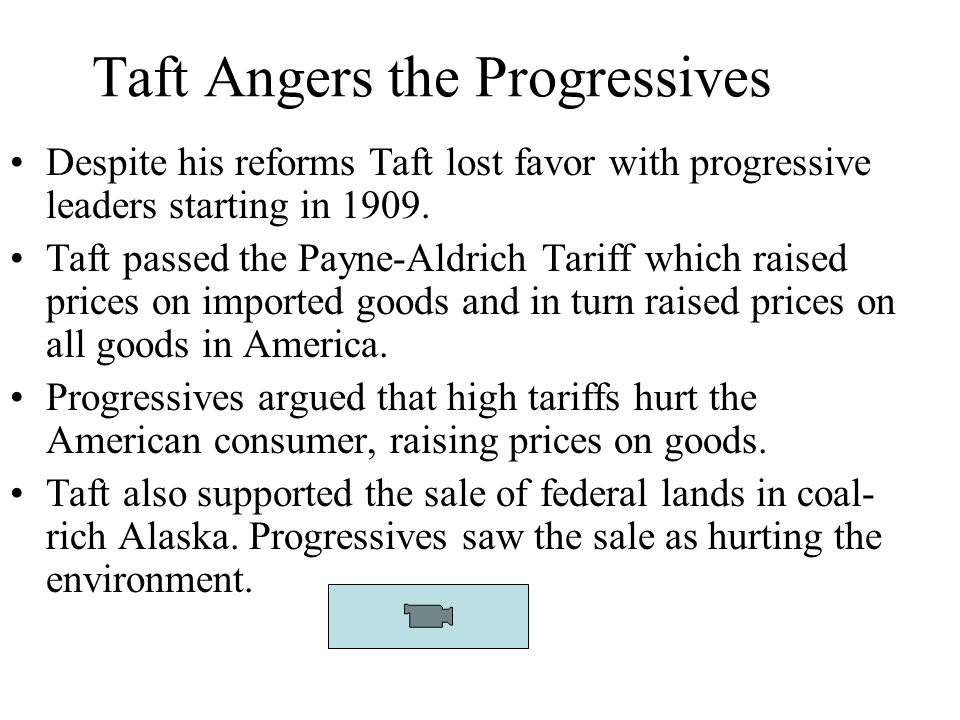 Taft Angers the Progressives Despite his reforms Taft lost favor with progressive leaders starting in 1909. Taft passed the Payne-Aldrich Tariff which