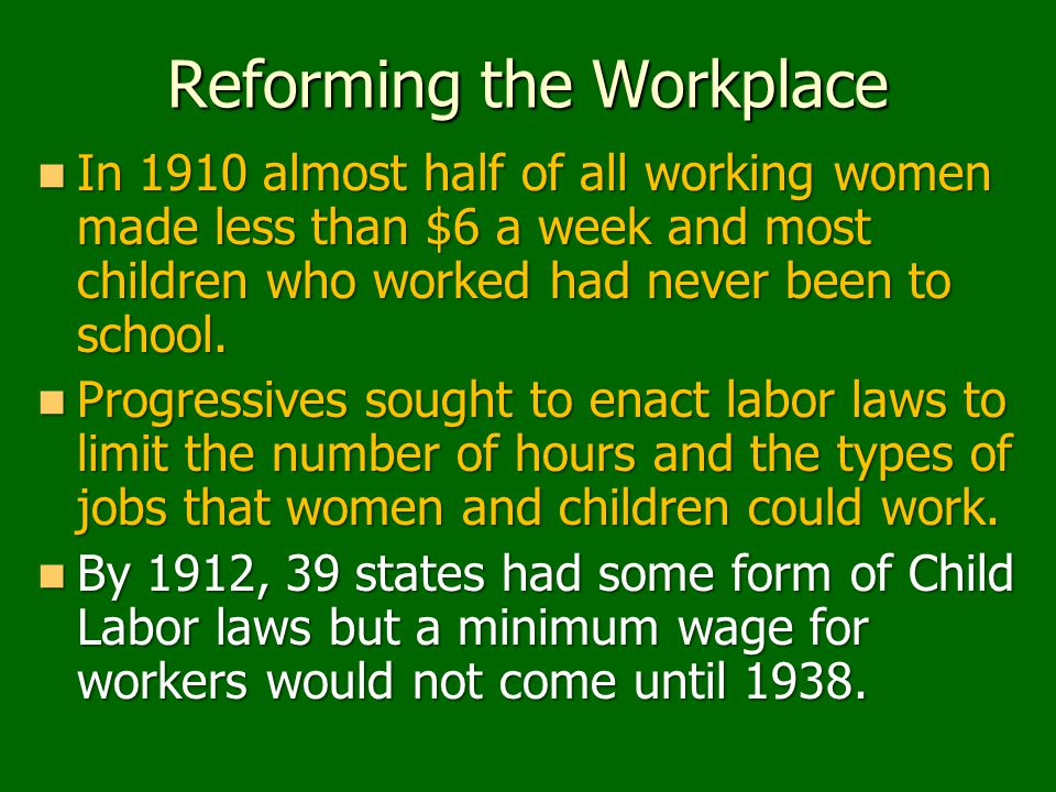 Reforming the Workplace In 1910 almost half of all working women made less than $6 a week and most children who worked had never been to school. In 19