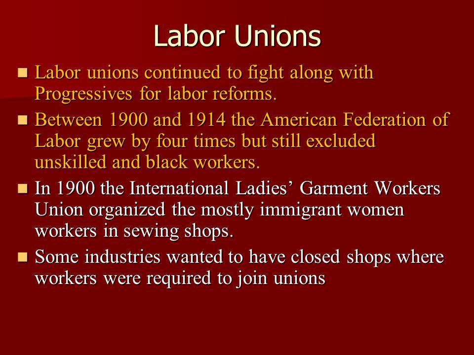 Labor Unions Labor unions continued to fight along with Progressives for labor reforms. Labor unions continued to fight along with Progressives for la