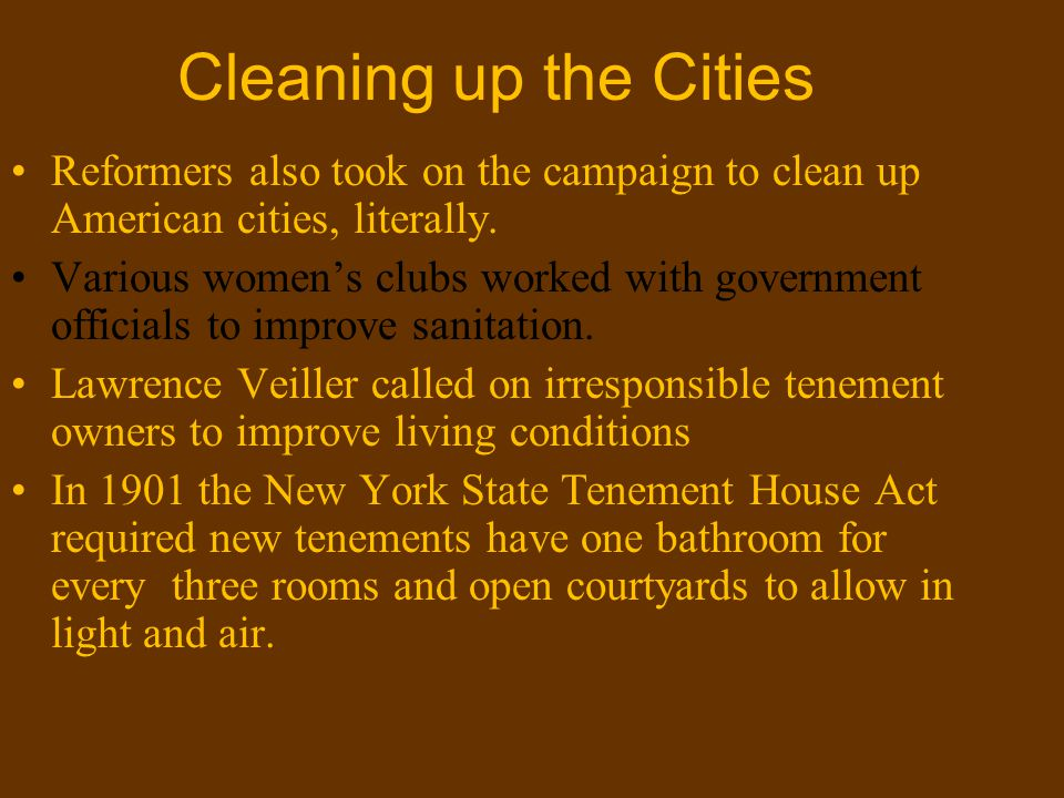 Cleaning up the Cities Reformers also took on the campaign to clean up American cities, literally. Various women's clubs worked with government offici