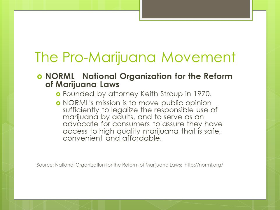  NORML National Organization for the Reform of Marijuana Laws  Founded by attorney Keith Stroup in 1970.  NORML's mission is to move public opinion