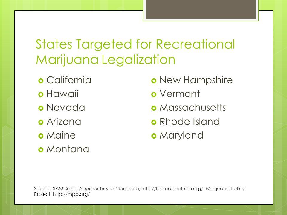 States Targeted for Recreational Marijuana Legalization  California  Hawaii  Nevada  Arizona  Maine  Montana  New Hampshire  Vermont  Massachusetts  Rhode Island  Maryland Source: SAM Smart Approaches to Marijuana; http://learnaboutsam.org/; Marijuana Policy Project; http://mpp.org/