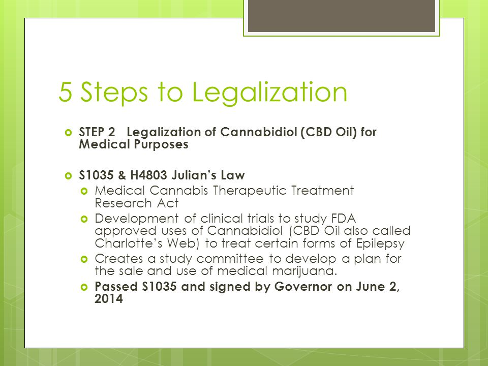 5 Steps to Legalization  STEP 2 Legalization of Cannabidiol (CBD Oil) for Medical Purposes  S1035 & H4803 Julian's Law  Medical Cannabis Therapeutic Treatment Research Act  Development of clinical trials to study FDA approved uses of Cannabidiol (CBD Oil also called Charlotte's Web) to treat certain forms of Epilepsy  Creates a study committee to develop a plan for the sale and use of medical marijuana.