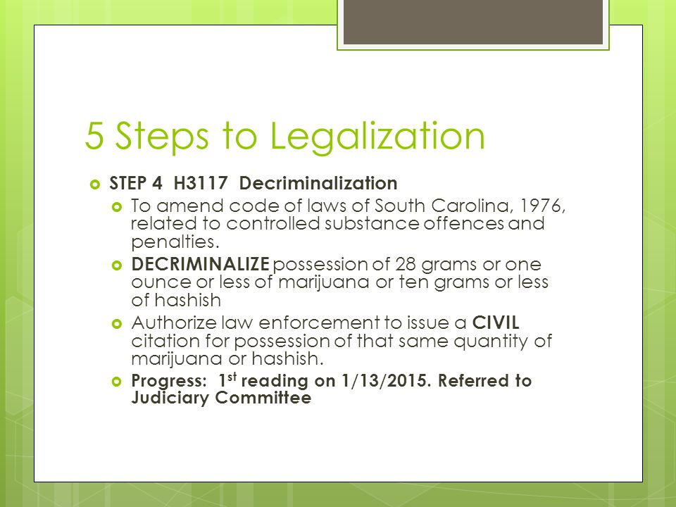 5 Steps to Legalization  STEP 4 H3117 Decriminalization  To amend code of laws of South Carolina, 1976, related to controlled substance offences and