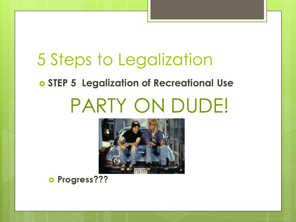 5 Steps to Legalization  STEP 5 Legalization of Recreational Use PARTY ON DUDE!  Progress