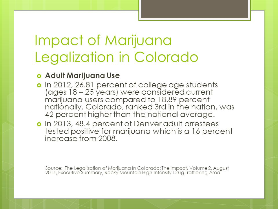 Impact of Marijuana Legalization in Colorado  Adult Marijuana Use  In 2012, 26.81 percent of college age students (ages 18 – 25 years) were considered current marijuana users compared to 18.89 percent nationally.