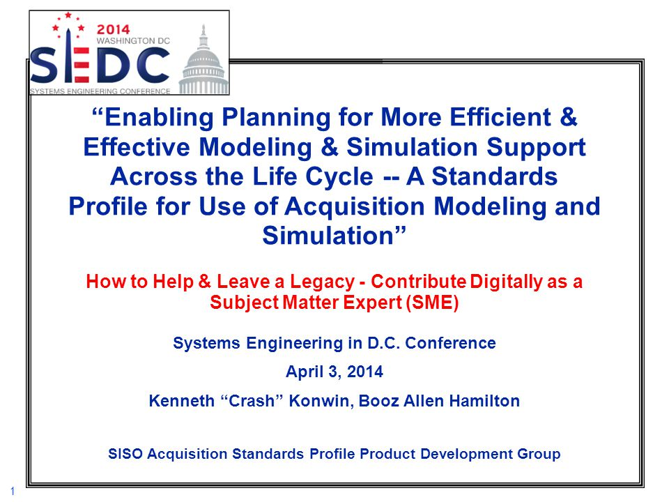 Enabling Planning for More Efficient & Effective Modeling & Simulation Support Across the Life Cycle -- A Standards Profile for Use of Acquisition Modeling and Simulation How to Help & Leave a Legacy - Contribute Digitally as a Subject Matter Expert (SME) Systems Engineering in D.C.