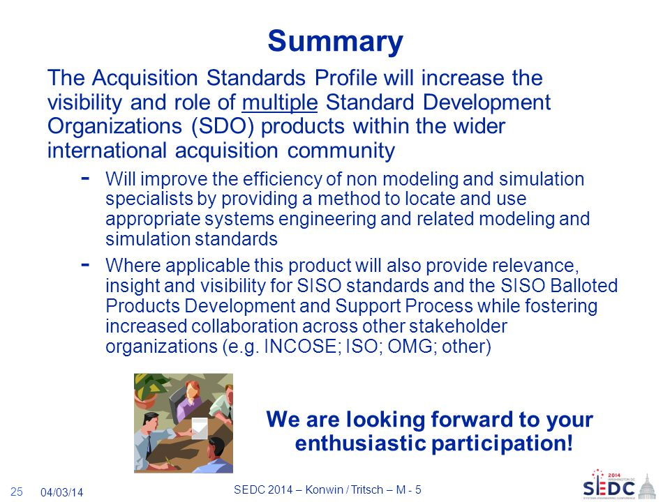 SEDC 2014 – Konwin / Tritsch – M - 5 04/03/14 Summary The Acquisition Standards Profile will increase the visibility and role of multiple Standard Development Organizations (SDO) products within the wider international acquisition community - Will improve the efficiency of non modeling and simulation specialists by providing a method to locate and use appropriate systems engineering and related modeling and simulation standards - Where applicable this product will also provide relevance, insight and visibility for SISO standards and the SISO Balloted Products Development and Support Process while fostering increased collaboration across other stakeholder organizations (e.g.
