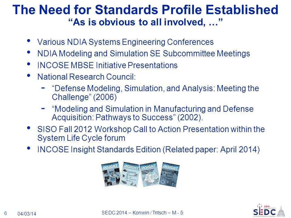 SEDC 2014 – Konwin / Tritsch – M - 5 04/03/14 The Need for Standards Profile Established As is obvious to all involved, … Various NDIA Systems Engineering Conferences NDIA Modeling and Simulation SE Subcommittee Meetings INCOSE MBSE Initiative Presentations National Research Council: - Defense Modeling, Simulation, and Analysis: Meeting the Challenge (2006) - Modeling and Simulation in Manufacturing and Defense Acquisition: Pathways to Success (2002).