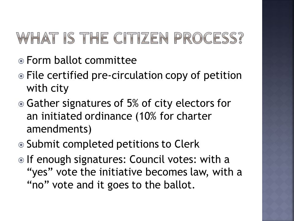  Form ballot committee  File certified pre-circulation copy of petition with city  Gather signatures of 5% of city electors for an initiated ordinance (10% for charter amendments)  Submit completed petitions to Clerk  If enough signatures: Council votes: with a yes vote the initiative becomes law, with a no vote and it goes to the ballot.