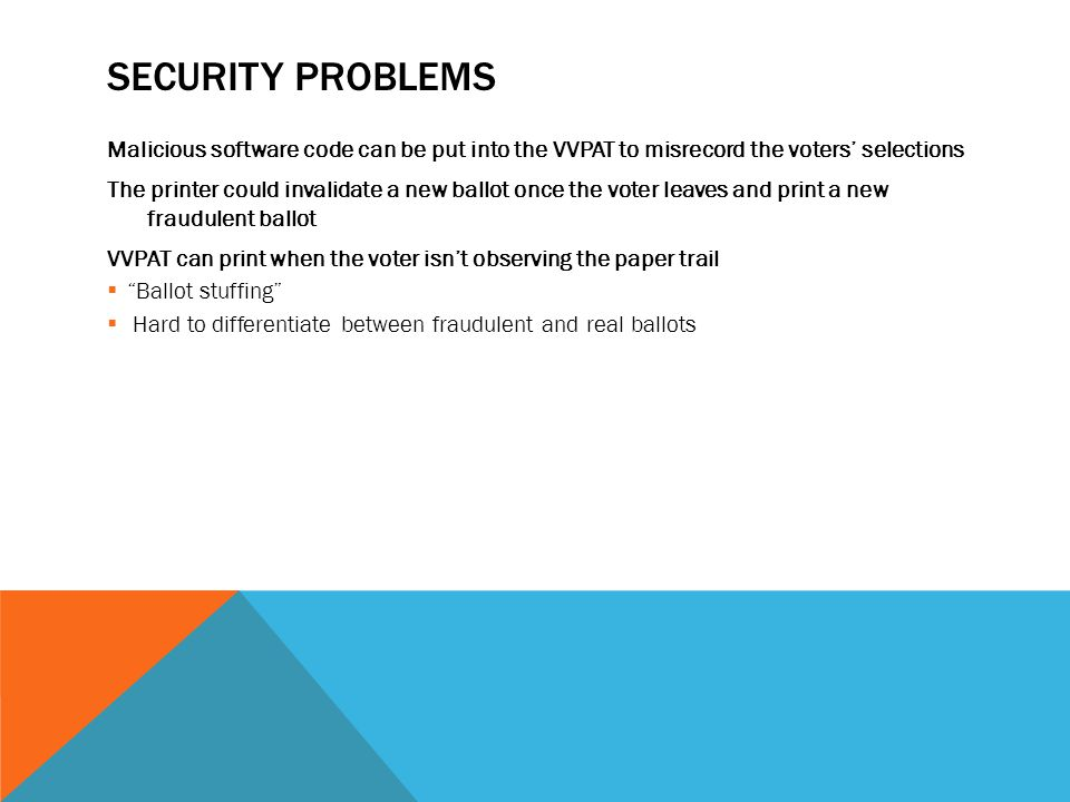 SECURITY PROBLEMS Malicious software code can be put into the VVPAT to misrecord the voters' selections The printer could invalidate a new ballot once