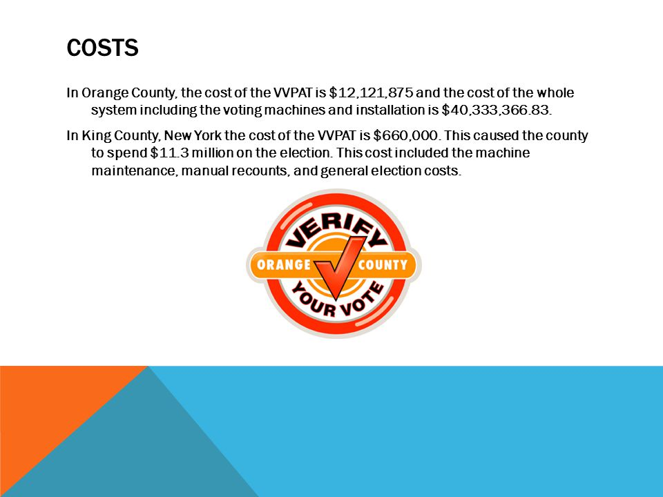 COSTS In Orange County, the cost of the VVPAT is $12,121,875 and the cost of the whole system including the voting machines and installation is $40,333,366.83.