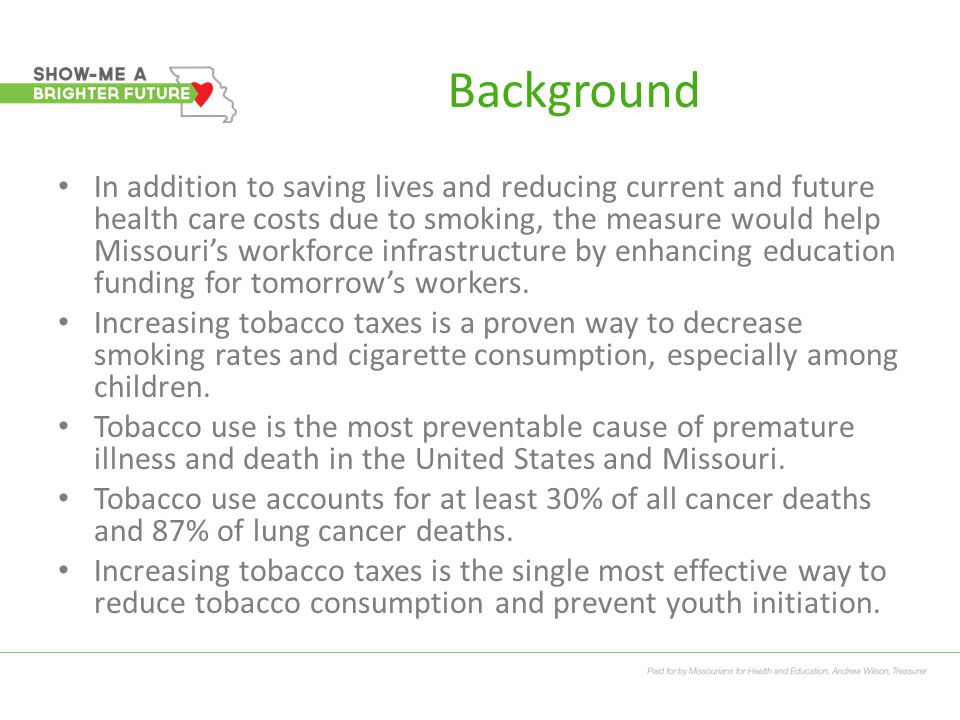 Health Impact in Missouri Smoking Prevalence Missouri adults 21.1%, Missouri is 11th highest in smoking prevalence now 19.5% high school students smoke 8,600 Missouri kids (under 18) become new daily smokers each year.