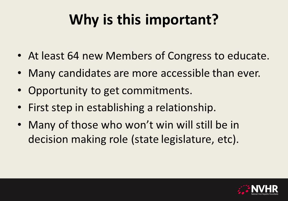 Why is this important? At least 64 new Members of Congress to educate. Many candidates are more accessible than ever. Opportunity to get commitments.
