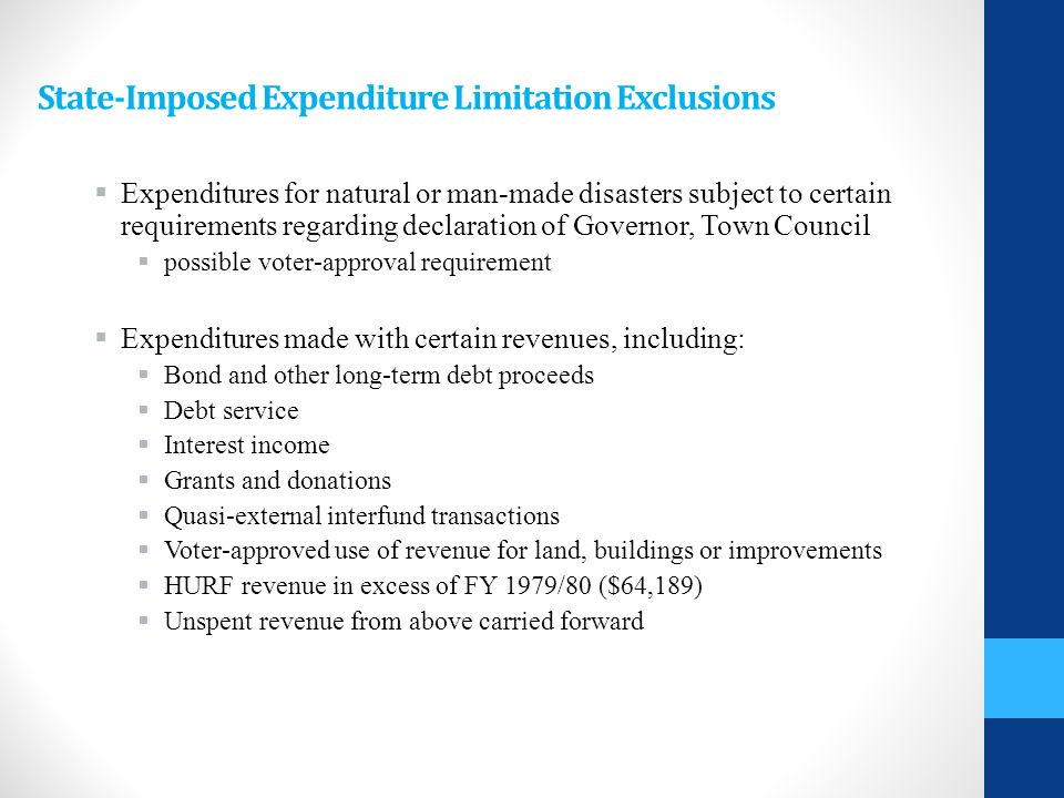 State-Imposed Expenditure Limitation Exclusions  Expenditures for natural or man-made disasters subject to certain requirements regarding declaration of Governor, Town Council  possible voter-approval requirement  Expenditures made with certain revenues, including:  Bond and other long-term debt proceeds  Debt service  Interest income  Grants and donations  Quasi-external interfund transactions  Voter-approved use of revenue for land, buildings or improvements  HURF revenue in excess of FY 1979/80 ($64,189)  Unspent revenue from above carried forward