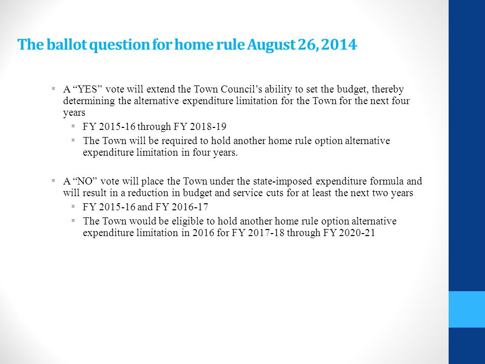 The ballot question for home rule August 26, 2014  A YES vote will extend the Town Council's ability to set the budget, thereby determining the alternative expenditure limitation for the Town for the next four years  FY 2015-16 through FY 2018-19  The Town will be required to hold another home rule option alternative expenditure limitation in four years.