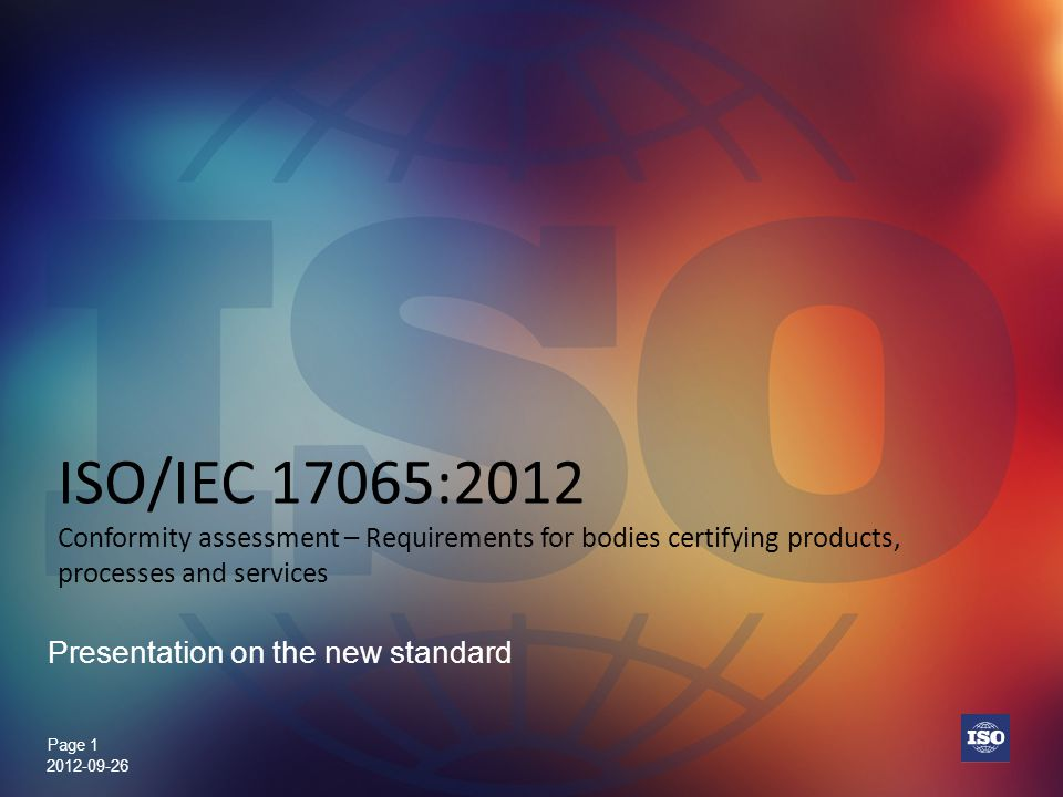 Page 1 ISO/IEC 17065:2012 Conformity assessment – Requirements for bodies certifying products, processes and services Presentation on the new standard
