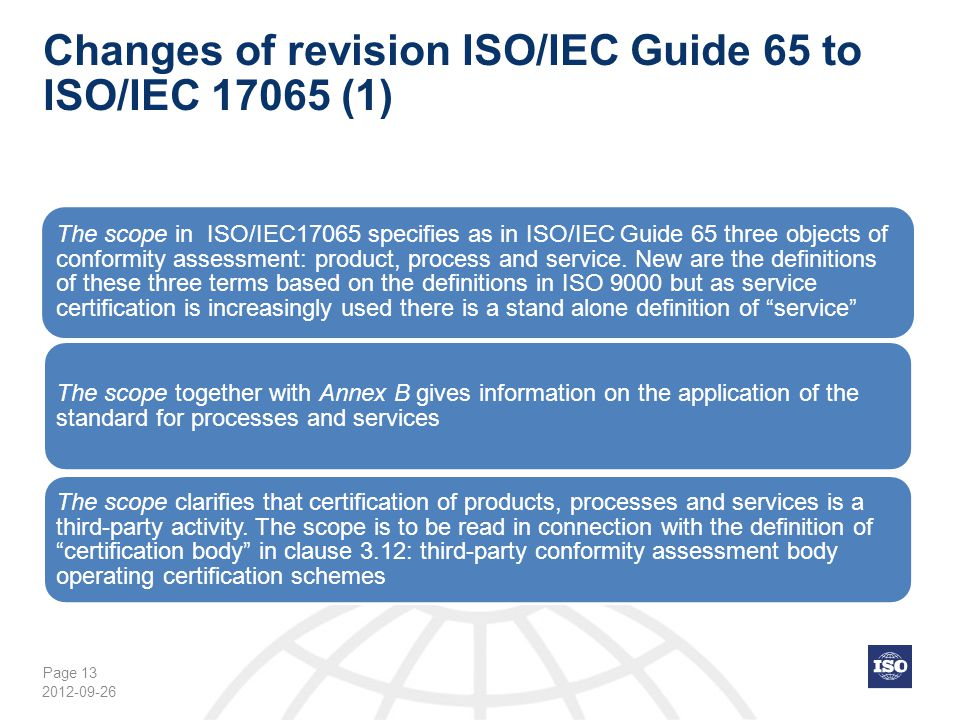 Page 13 Changes of revision ISO/IEC Guide 65 to ISO/IEC 17065 (1) The scope in ISO/IEC17065 specifies as in ISO/IEC Guide 65 three objects of conformi