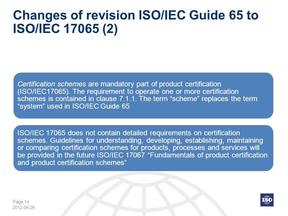 Page 14 Changes of revision ISO/IEC Guide 65 to ISO/IEC 17065 (2) Certification schemes are mandatory part of product certification (ISO/IEC17065). Th
