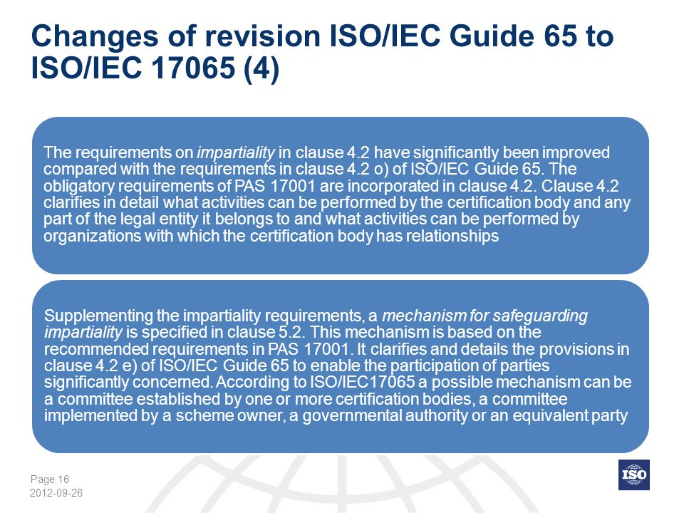 Page 16 Changes of revision ISO/IEC Guide 65 to ISO/IEC 17065 (4) The requirements on impartiality in clause 4.2 have significantly been improved comp
