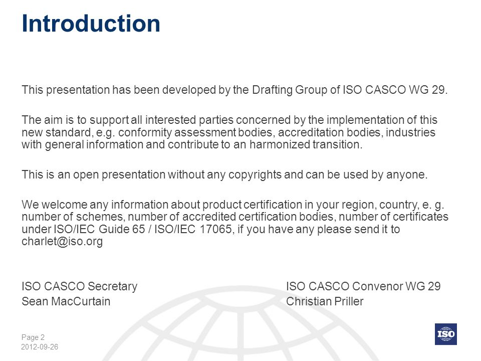 Page 3 Table of content Importance / Impact of product certification for global trade4 Product, Process and Service Certification5 Timeline of Revision ISO/IEC Guide 65 to ISO/IEC 170657 Purpose of Revision ISO/IEC Guide 65 to ISO/IEC 1706510 Content of ISO/IEC Guide 65 to ISO/IEC 1706511 Changes of revision ISO/IEC Guide 65 to ISO/IEC 1706513 ISO/IEC 17065:201222 Cross reference ISO/IEC Guide 65:1996 to ISO/IEC 17065:201237 Cross reference ISO/IEC 17065:2012 to ISO/IEC Guide 65:199646 Back-up slides: examples 55 2012-09-26