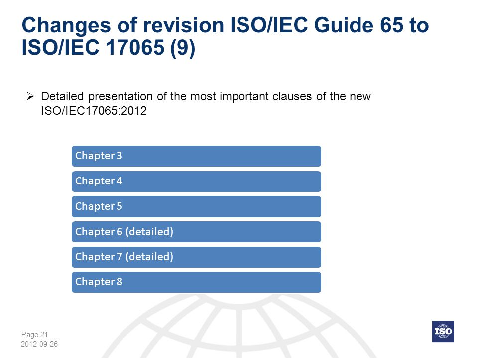 Page 21 Changes of revision ISO/IEC Guide 65 to ISO/IEC 17065 (9) Chapter 3Chapter 4Chapter 5Chapter 6 (detailed)Chapter 7 (detailed)Chapter 8 2012-09