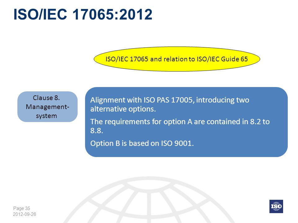 Page 35 ISO/IEC 17065:2012 2012-09-26 Clause 8. Management- system ISO/IEC 17065 and relation to ISO/IEC Guide 65 Alignment with ISO PAS 17005, introd