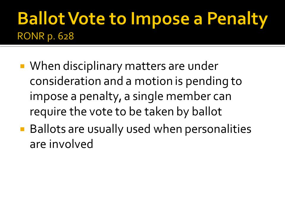  When disciplinary matters are under consideration and a motion is pending to impose a penalty, a single member can require the vote to be taken by ballot  Ballots are usually used when personalities are involved