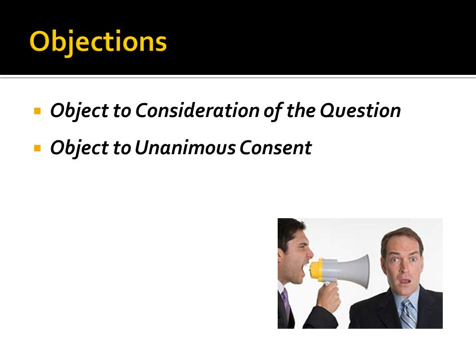  Object to Consideration of the Question  Object to Unanimous Consent