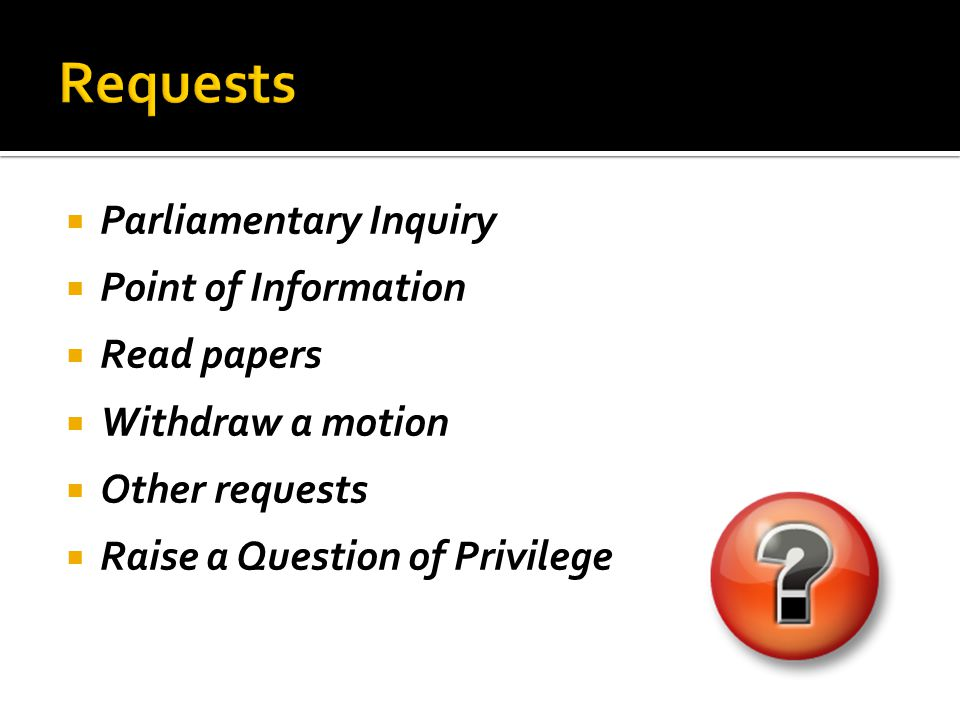  Parliamentary Inquiry  Point of Information  Read papers  Withdraw a motion  Other requests  Raise a Question of Privilege