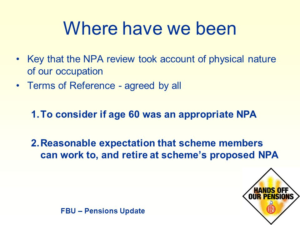 Where have we been Key that the NPA review took account of physical nature of our occupation Terms of Reference - agreed by all 1.To consider if age 60 was an appropriate NPA 2.Reasonable expectation that scheme members can work to, and retire at scheme's proposed NPA FBU – Pensions Update