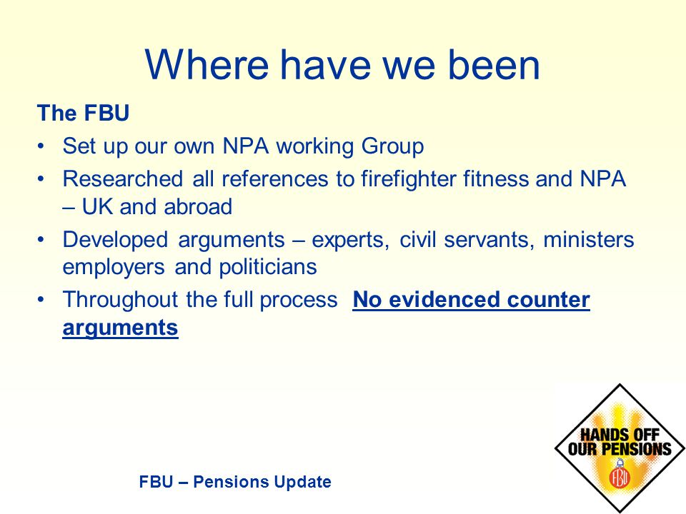 Where have we been The FBU Set up our own NPA working Group Researched all references to firefighter fitness and NPA – UK and abroad Developed arguments – experts, civil servants, ministers employers and politicians Throughout the full process No evidenced counter arguments FBU – Pensions Update