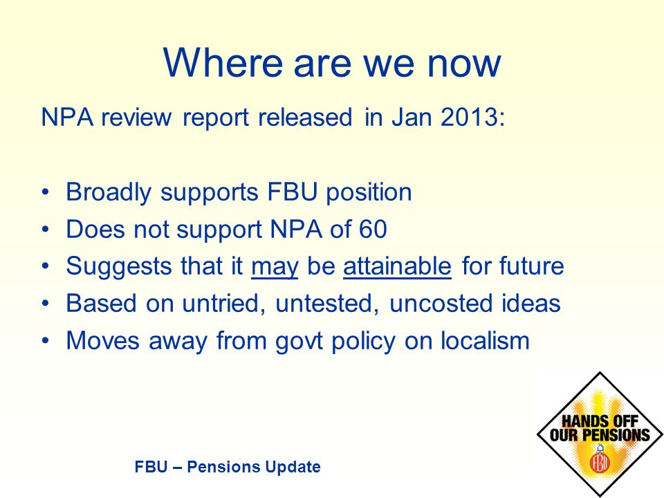 Where are we now NPA review report released in Jan 2013: Broadly supports FBU position Does not support NPA of 60 Suggests that it may be attainable for future Based on untried, untested, uncosted ideas Moves away from govt policy on localism FBU – Pensions Update