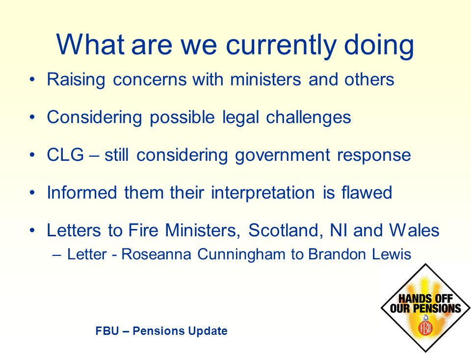 Raising concerns with ministers and others Considering possible legal challenges CLG – still considering government response Informed them their interpretation is flawed Letters to Fire Ministers, Scotland, NI and Wales –Letter - Roseanna Cunningham to Brandon Lewis FBU – Pensions Update What are we currently doing