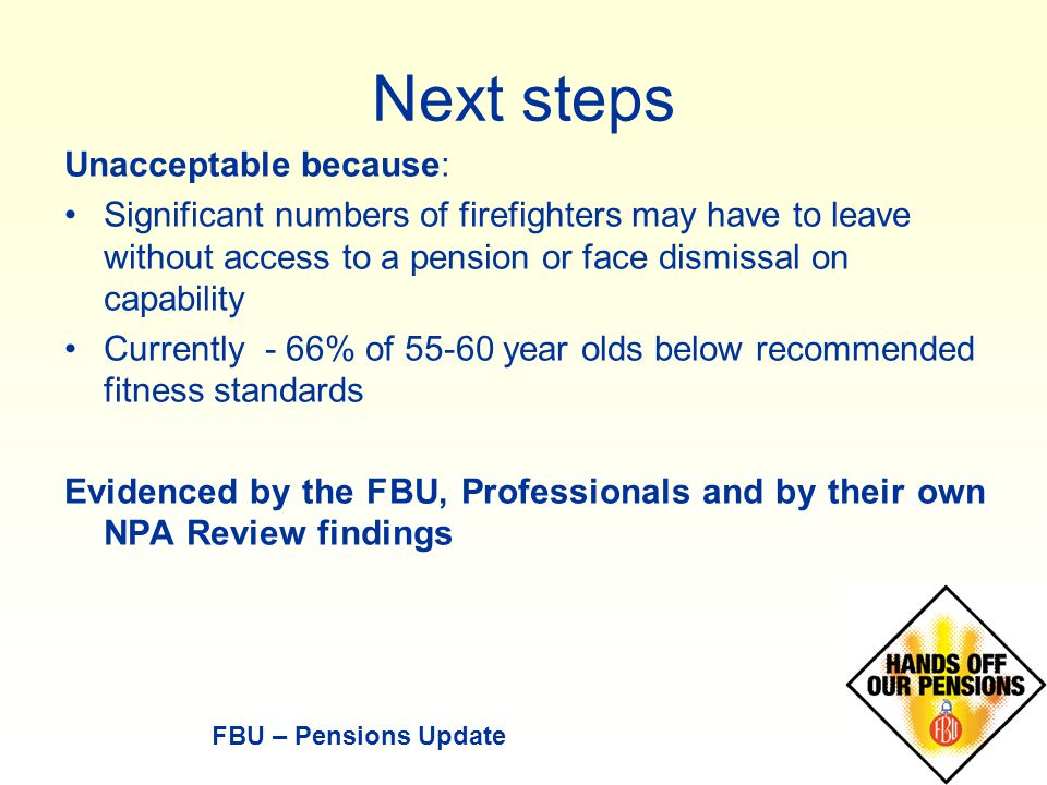 Next steps Unacceptable because: Significant numbers of firefighters may have to leave without access to a pension or face dismissal on capability Currently - 66% of 55-60 year olds below recommended fitness standards Evidenced by the FBU, Professionals and by their own NPA Review findings FBU – Pensions Update