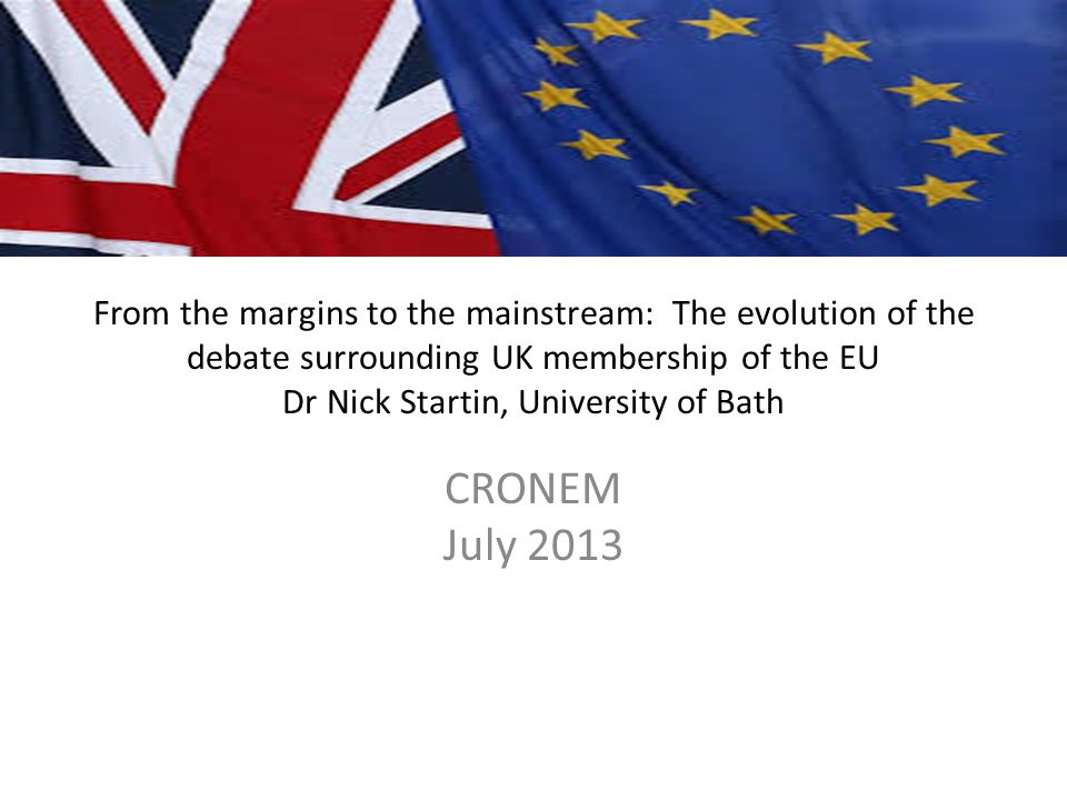 From the margins to the mainstream: The evolution of the debate surrounding UK membership of the EU Dr Nick Startin, University of Bath CRONEM July 20