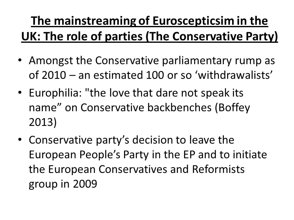 The mainstreaming of Euroscepticsim in the UK: The role of parties (The Conservative Party) Amongst the Conservative parliamentary rump as of 2010 – an estimated 100 or so 'withdrawalists' Europhilia: the love that dare not speak its name on Conservative backbenches (Boffey 2013) Conservative party's decision to leave the European People's Party in the EP and to initiate the European Conservatives and Reformists group in 2009