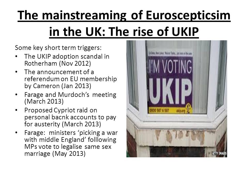 The mainstreaming of Euroscepticsim in the UK: The rise of UKIP Some key short term triggers: The UKIP adoption scandal in Rotherham (Nov 2012) The announcement of a referendum on EU membership by Cameron (Jan 2013) Farage and Murdoch's meeting (March 2013) Proposed Cypriot raid on personal bacnk accounts to pay for austerity (March 2013) Farage: ministers 'picking a war with middle England' folllowing MPs vote to legalise same sex marriage (May 2013)