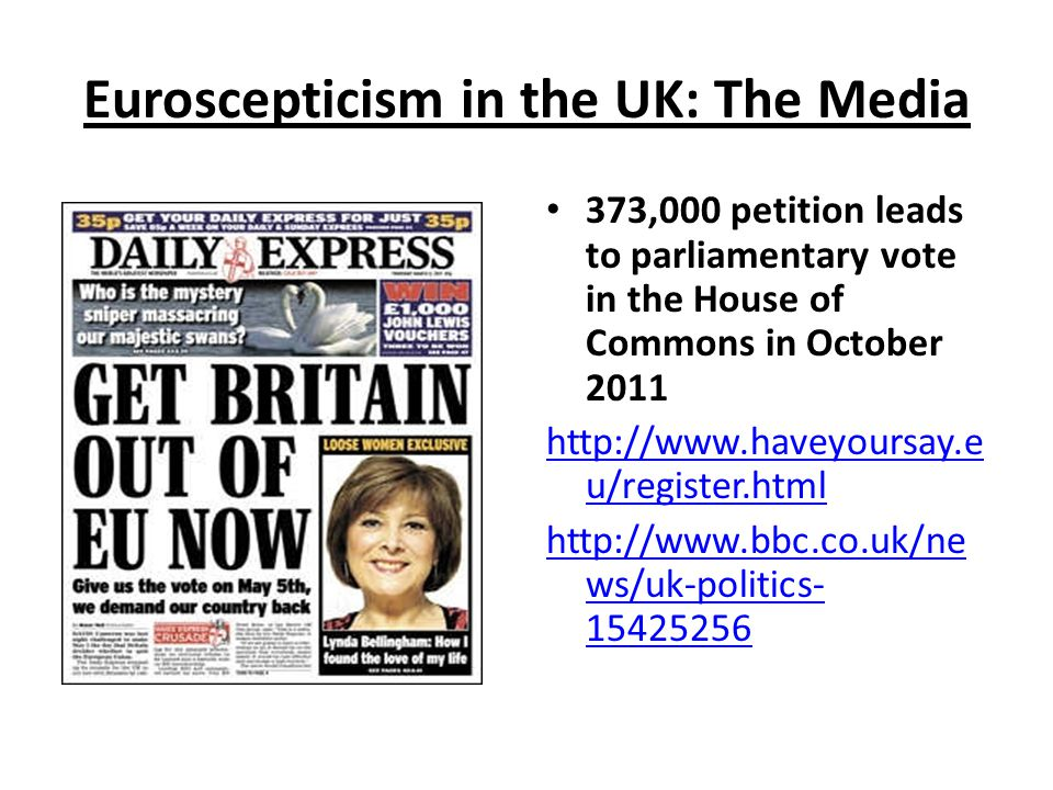 Euroscepticism in the UK: The Media 373,000 petition leads to parliamentary vote in the House of Commons in October 2011 http://www.haveyoursay.e u/register.html http://www.bbc.co.uk/ne ws/uk-politics- 15425256