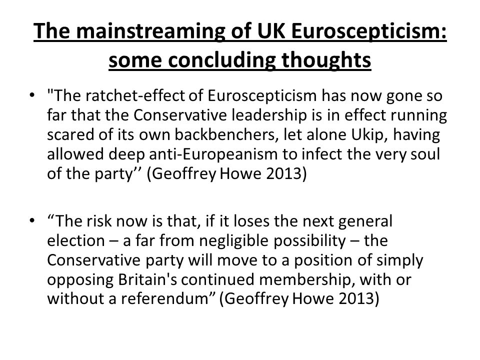 The mainstreaming of UK Euroscepticism: some concluding thoughts The ratchet-effect of Euroscepticism has now gone so far that the Conservative leadership is in effect running scared of its own backbenchers, let alone Ukip, having allowed deep anti-Europeanism to infect the very soul of the party'' (Geoffrey Howe 2013) The risk now is that, if it loses the next general election – a far from negligible possibility – the Conservative party will move to a position of simply opposing Britain s continued membership, with or without a referendum (Geoffrey Howe 2013)