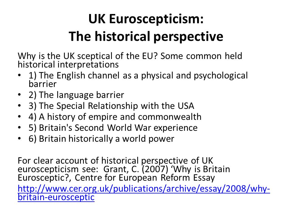 UK Euroscepticism: The historical perspective Why is the UK sceptical of the EU? Some common held historical interpretations 1) The English channel as
